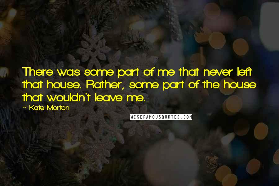 Kate Morton quotes: There was some part of me that never left that house. Rather, some part of the house that wouldn't leave me.