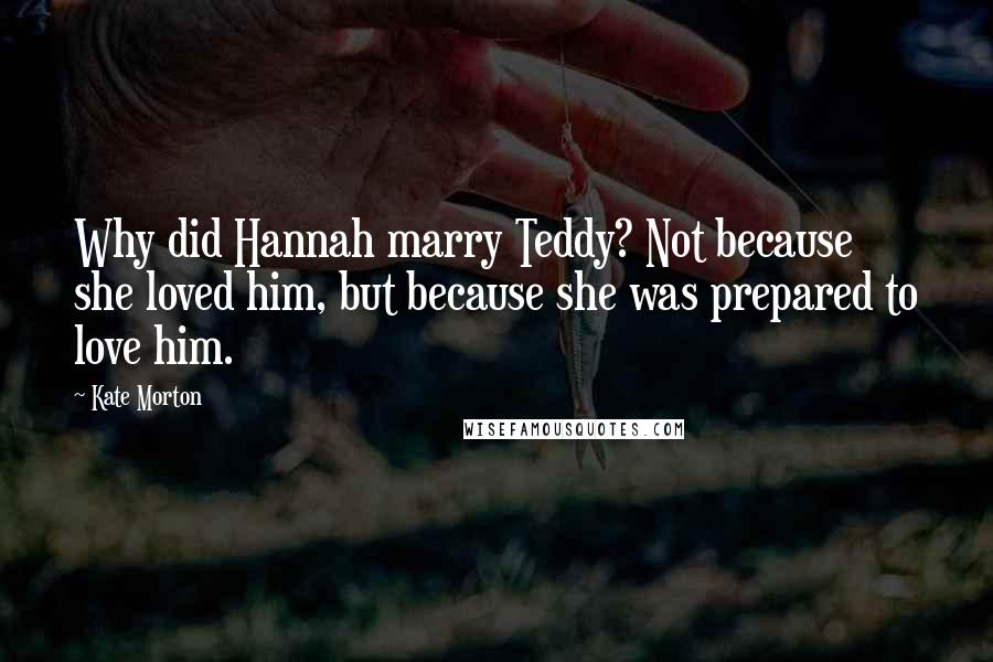 Kate Morton quotes: Why did Hannah marry Teddy? Not because she loved him, but because she was prepared to love him.