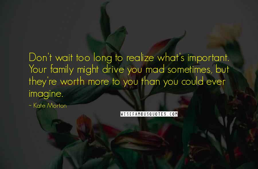 Kate Morton quotes: Don't wait too long to realize what's important. Your family might drive you mad sometimes, but they're worth more to you than you could ever imagine.