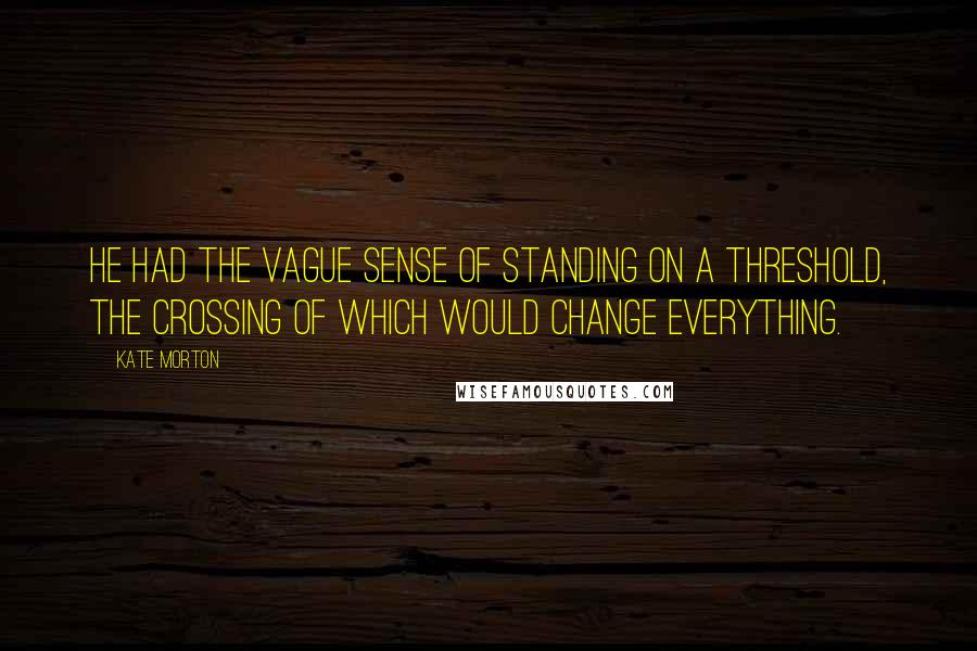 Kate Morton quotes: He had the vague sense of standing on a threshold, the crossing of which would change everything.