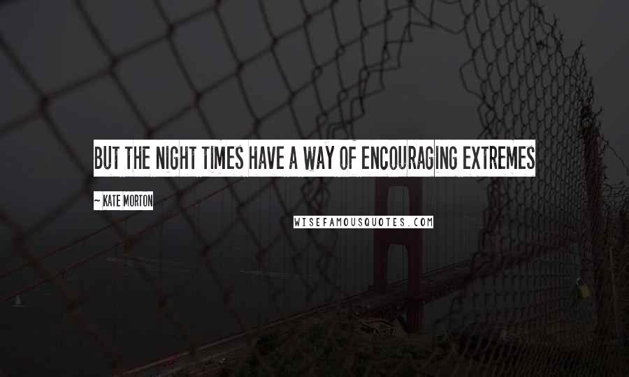 Kate Morton quotes: But the night times have a way of encouraging extremes