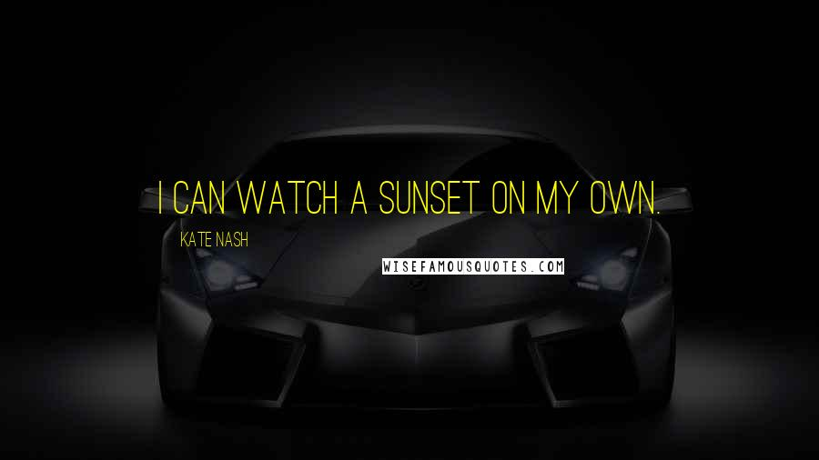 Kate Nash quotes: I can watch a sunset on my own.