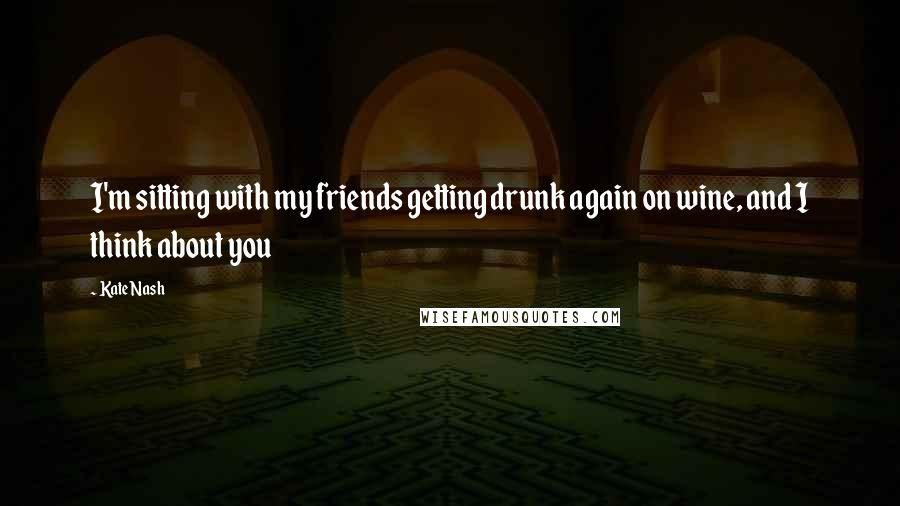 Kate Nash quotes: I'm sitting with my friends getting drunk again on wine, and I think about you