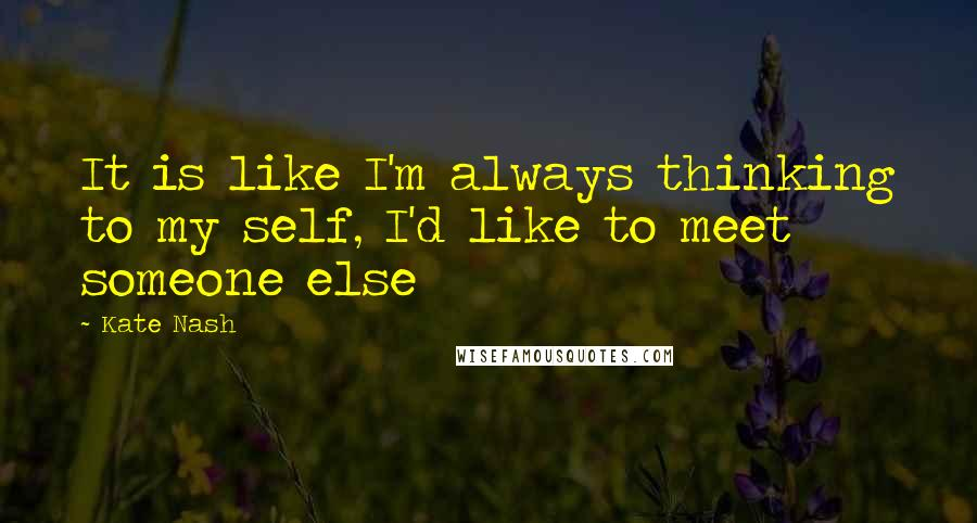 Kate Nash quotes: It is like I'm always thinking to my self, I'd like to meet someone else