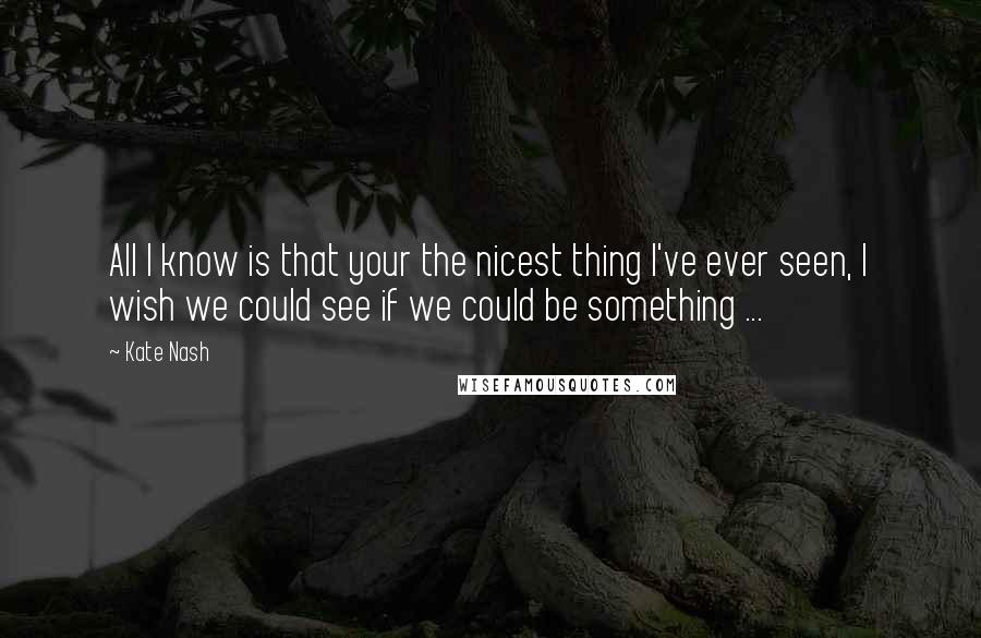 Kate Nash quotes: All I know is that your the nicest thing I've ever seen, I wish we could see if we could be something ...