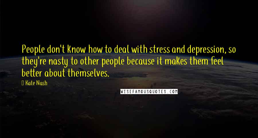 Kate Nash quotes: People don't know how to deal with stress and depression, so they're nasty to other people because it makes them feel better about themselves.