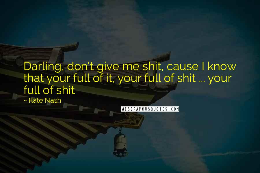 Kate Nash quotes: Darling, don't give me shit, cause I know that your full of it, your full of shit ... your full of shit