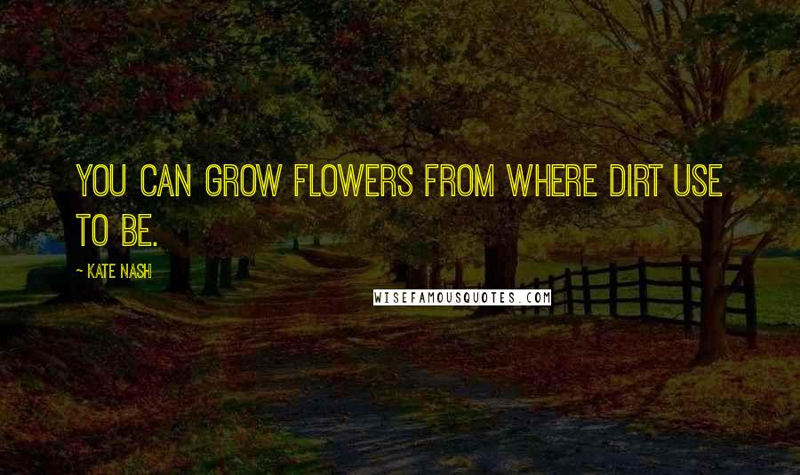 Kate Nash quotes: You can grow flowers from where dirt use to be.