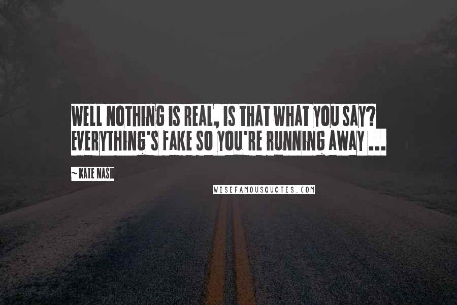 Kate Nash quotes: Well nothing is real, is that what you say? Everything's fake so you're running away ...