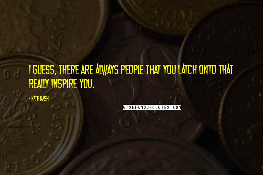 Kate Nash quotes: I guess, there are always people that you latch onto that really inspire you.