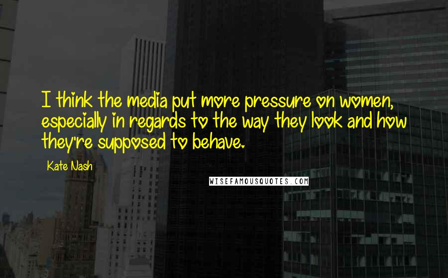 Kate Nash quotes: I think the media put more pressure on women, especially in regards to the way they look and how they're supposed to behave.