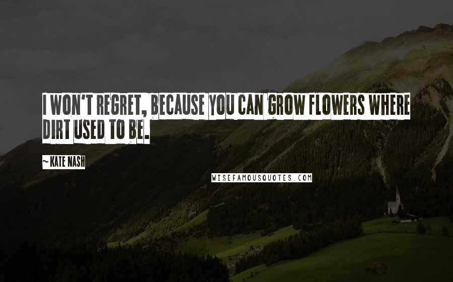 Kate Nash quotes: I won't regret, because you can grow flowers where dirt used to be.