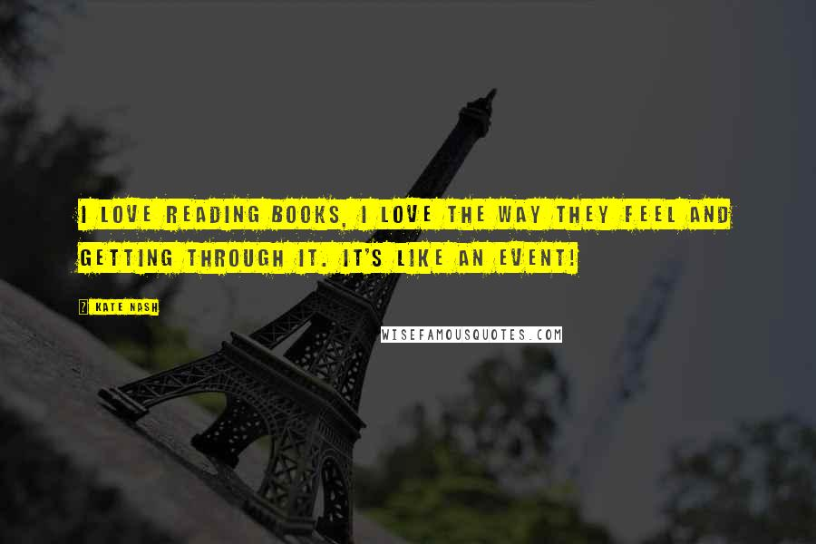 Kate Nash quotes: I love reading books, I love the way they feel and getting through it. It's like an event!
