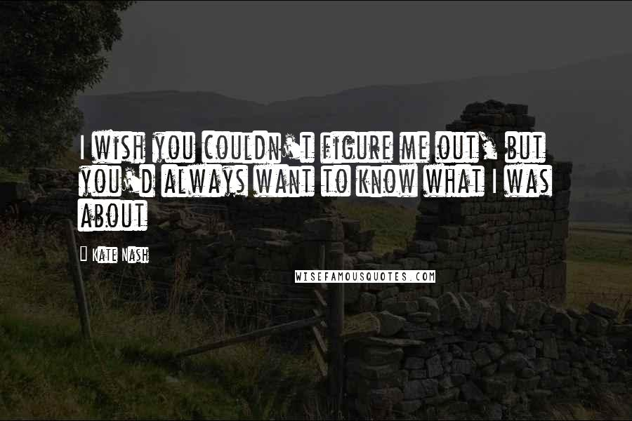 Kate Nash quotes: I wish you couldn't figure me out, but you'd always want to know what I was about