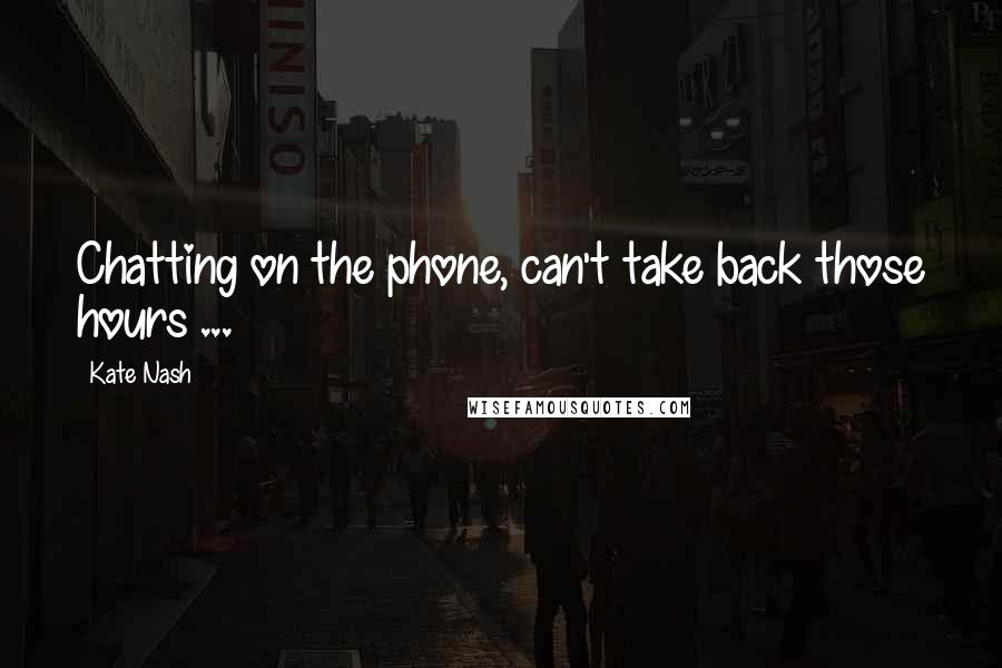 Kate Nash quotes: Chatting on the phone, can't take back those hours ...