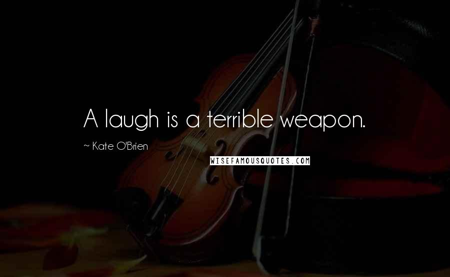 Kate O'Brien quotes: A laugh is a terrible weapon.