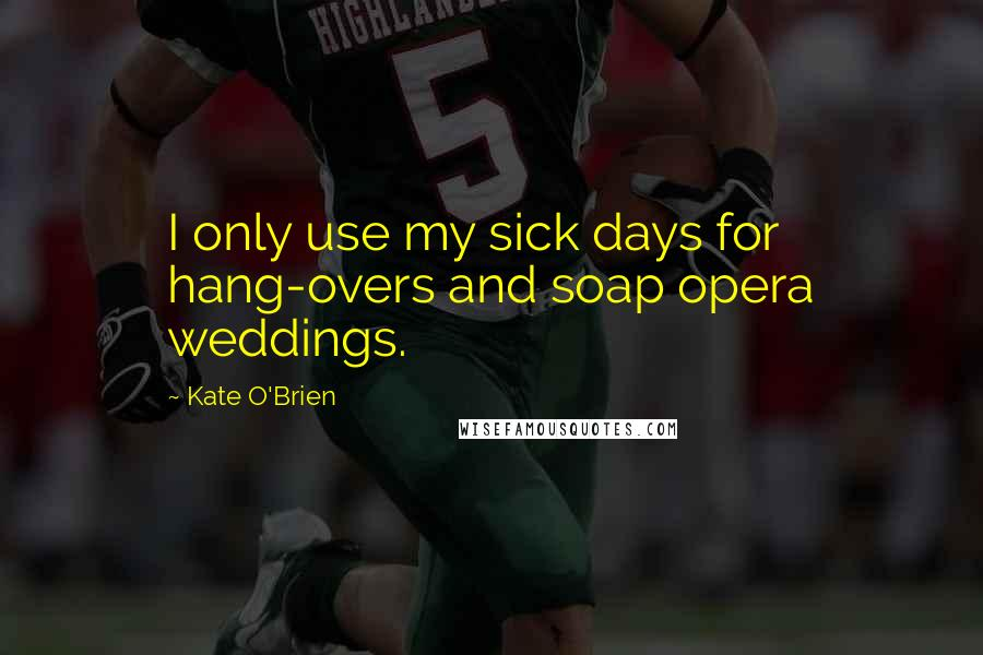 Kate O'Brien quotes: I only use my sick days for hang-overs and soap opera weddings.
