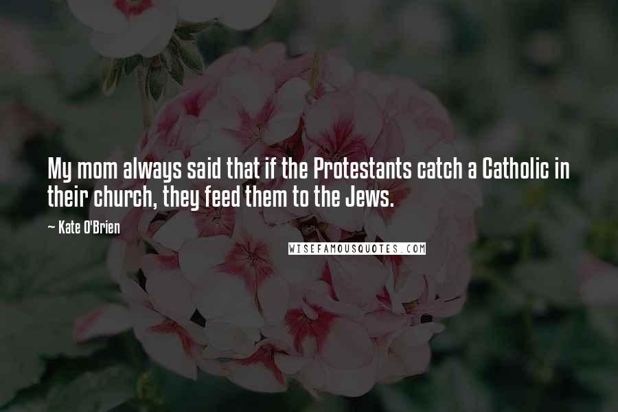 Kate O'Brien quotes: My mom always said that if the Protestants catch a Catholic in their church, they feed them to the Jews.