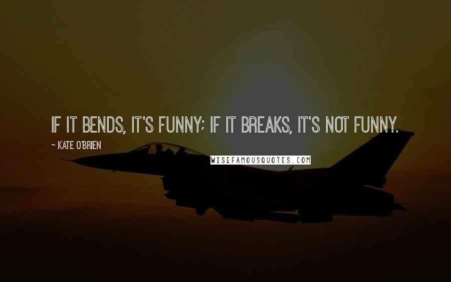 Kate O'Brien quotes: If it bends, it's funny; if it breaks, it's not funny.