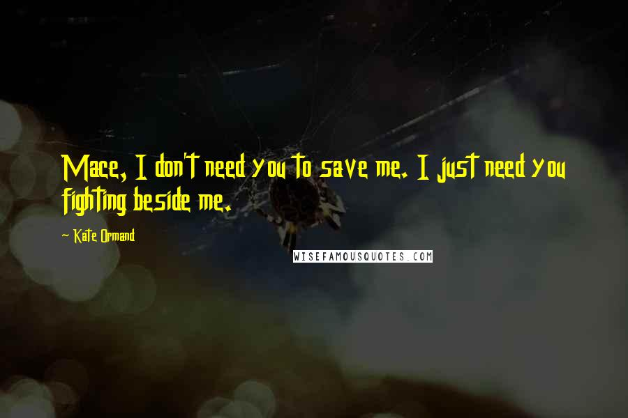 Kate Ormand quotes: Mace, I don't need you to save me. I just need you fighting beside me.