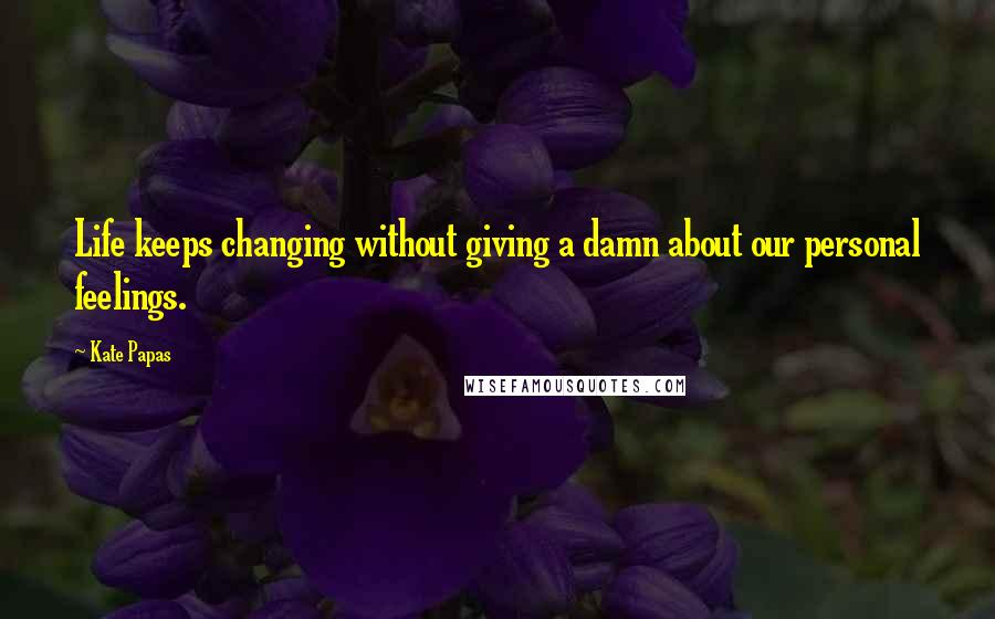 Kate Papas quotes: Life keeps changing without giving a damn about our personal feelings.