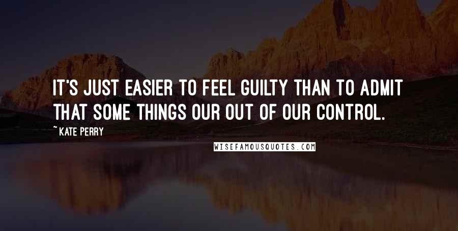 Kate Perry quotes: It's just easier to feel guilty than to admit that some things our out of our control.