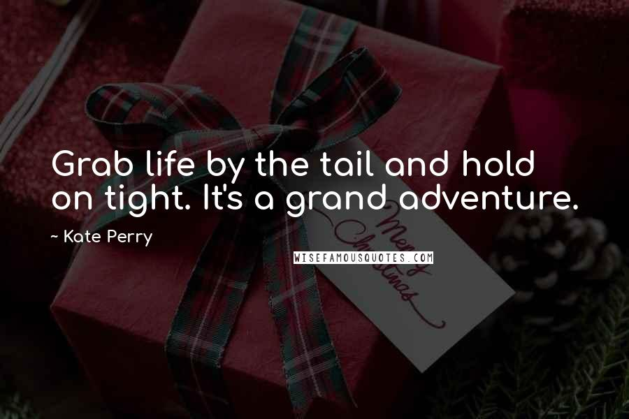 Kate Perry quotes: Grab life by the tail and hold on tight. It's a grand adventure.