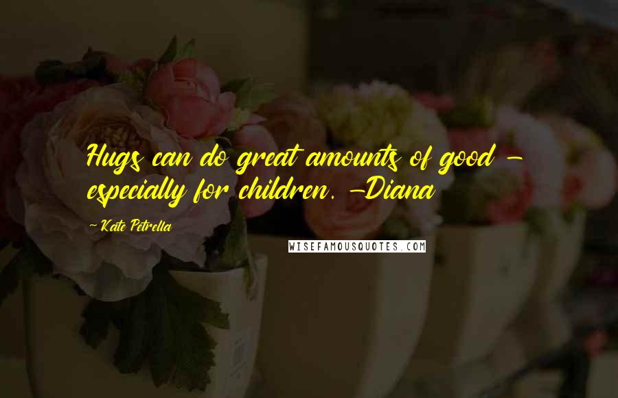 Kate Petrella quotes: Hugs can do great amounts of good - especially for children. -Diana