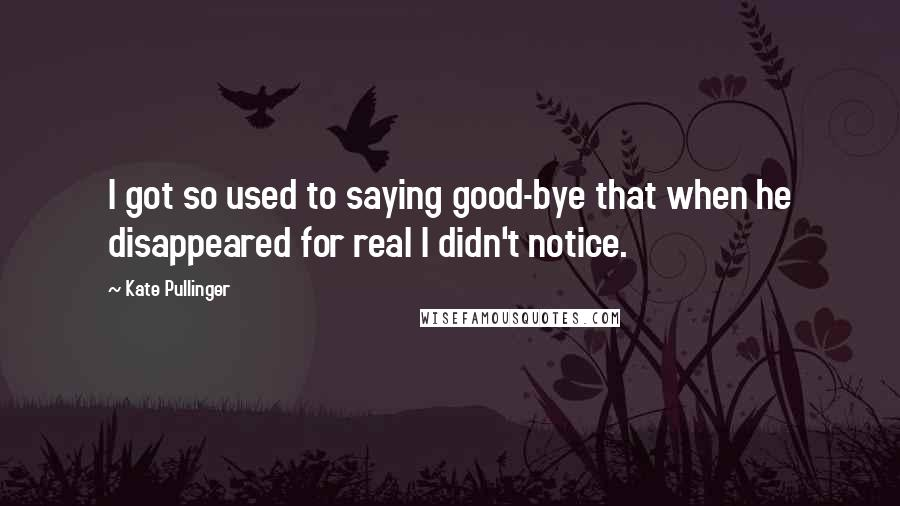 Kate Pullinger quotes: I got so used to saying good-bye that when he disappeared for real I didn't notice.