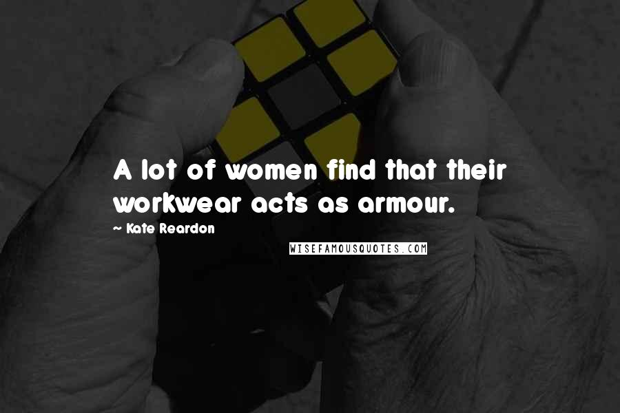 Kate Reardon quotes: A lot of women find that their workwear acts as armour.