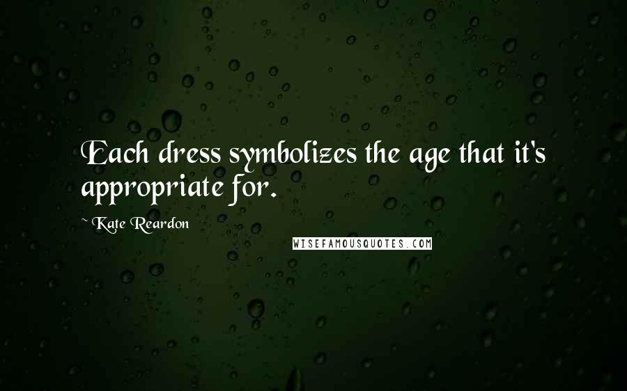 Kate Reardon quotes: Each dress symbolizes the age that it's appropriate for.