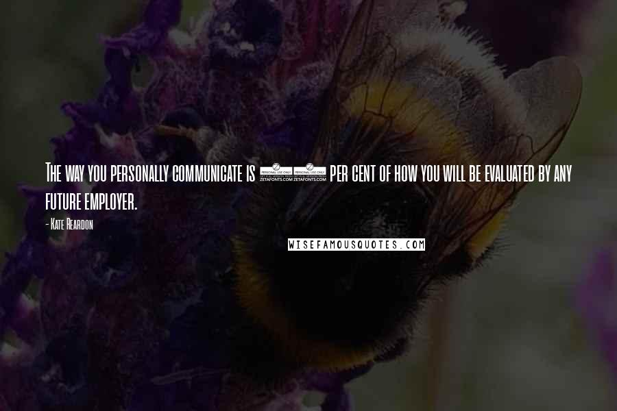 Kate Reardon quotes: The way you personally communicate is 90 per cent of how you will be evaluated by any future employer.