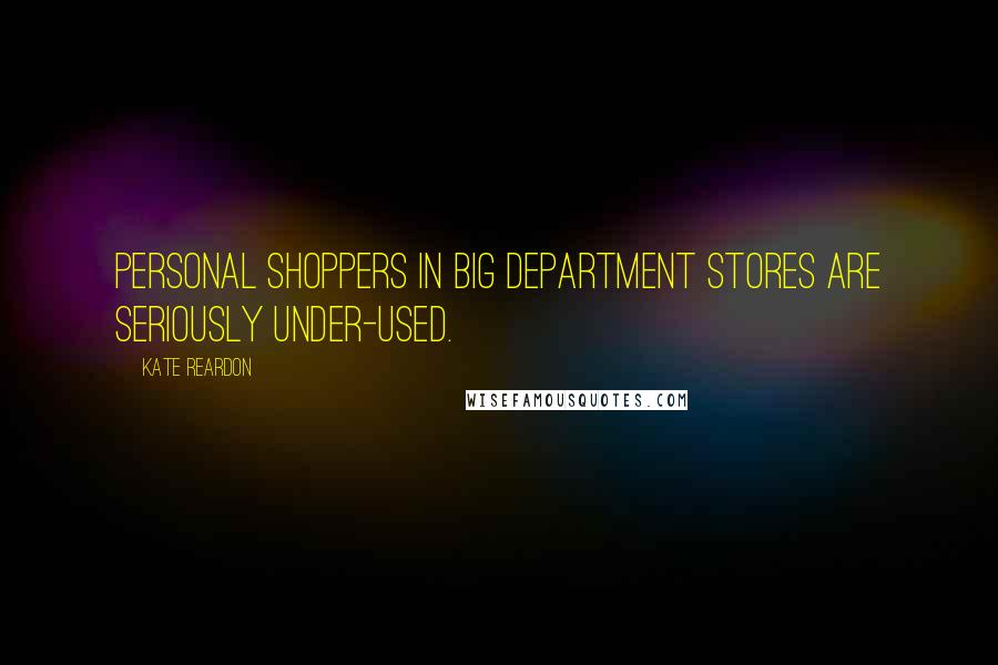 Kate Reardon quotes: Personal shoppers in big department stores are seriously under-used.