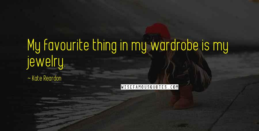 Kate Reardon quotes: My favourite thing in my wardrobe is my jewelry.