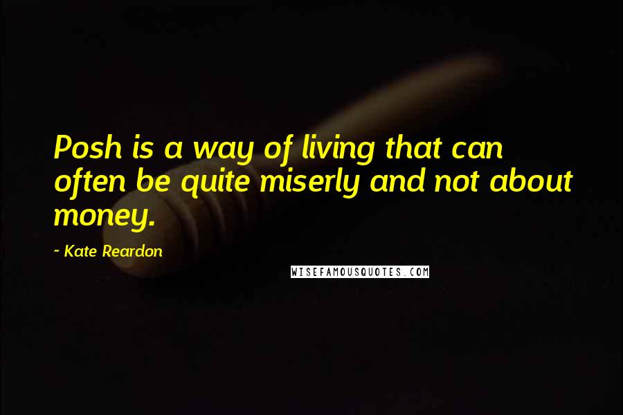 Kate Reardon quotes: Posh is a way of living that can often be quite miserly and not about money.