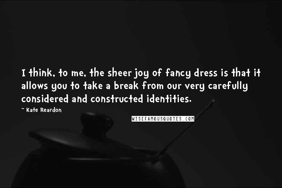 Kate Reardon quotes: I think, to me, the sheer joy of fancy dress is that it allows you to take a break from our very carefully considered and constructed identities.