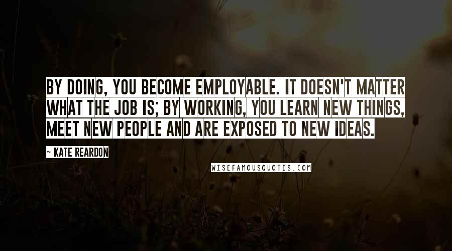 Kate Reardon quotes: By doing, you become employable. It doesn't matter what the job is; by working, you learn new things, meet new people and are exposed to new ideas.