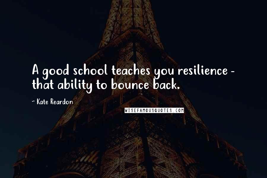 Kate Reardon quotes: A good school teaches you resilience - that ability to bounce back.