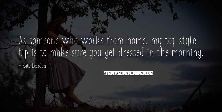 Kate Reardon quotes: As someone who works from home, my top style tip is to make sure you get dressed in the morning.