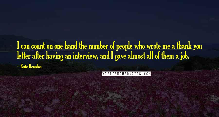 Kate Reardon quotes: I can count on one hand the number of people who wrote me a thank you letter after having an interview, and I gave almost all of them a job.