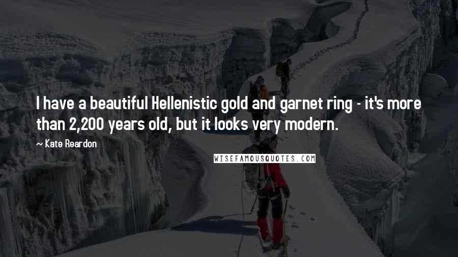 Kate Reardon quotes: I have a beautiful Hellenistic gold and garnet ring - it's more than 2,200 years old, but it looks very modern.