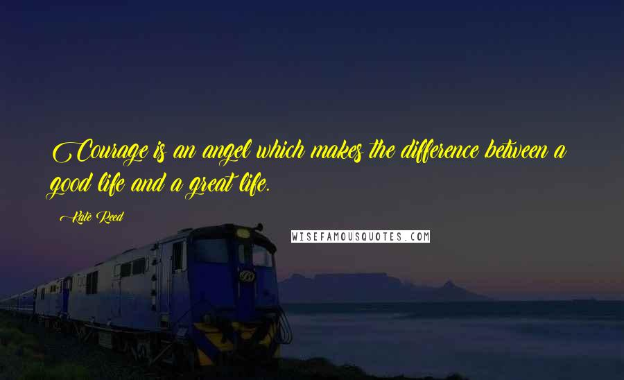 Kate Reed quotes: Courage is an angel which makes the difference between a good life and a great life.