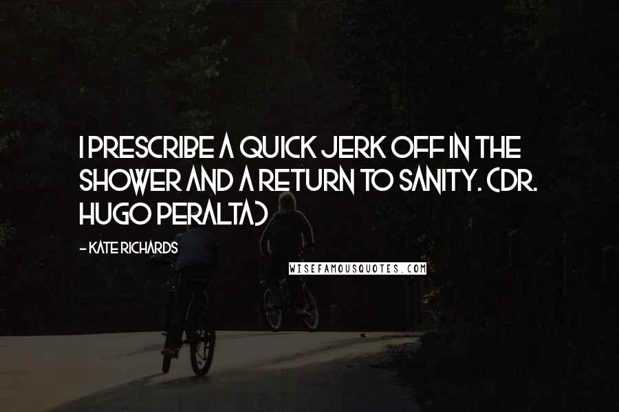 Kate Richards quotes: I prescribe a quick jerk off in the shower and a return to sanity. (Dr. Hugo Peralta)