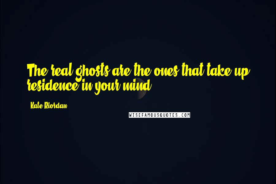 Kate Riordan quotes: The real ghosts are the ones that take up residence in your mind,