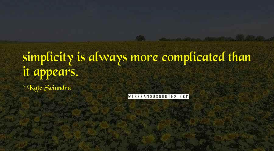 Kate Sciandra quotes: simplicity is always more complicated than it appears.