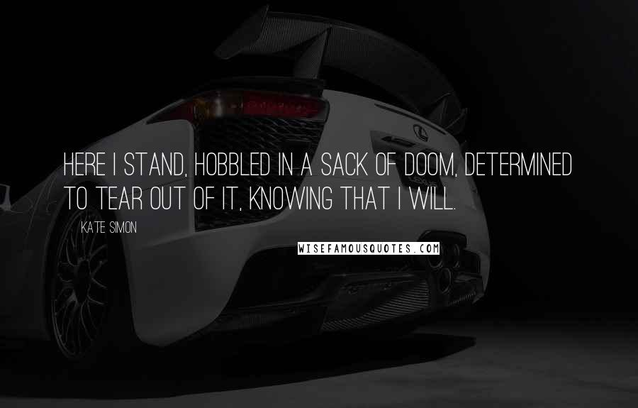 Kate Simon quotes: Here I stand, hobbled in a sack of doom, determined to tear out of it, knowing that I will.