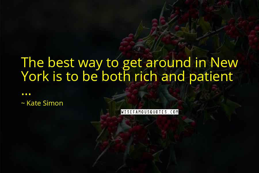 Kate Simon quotes: The best way to get around in New York is to be both rich and patient ...