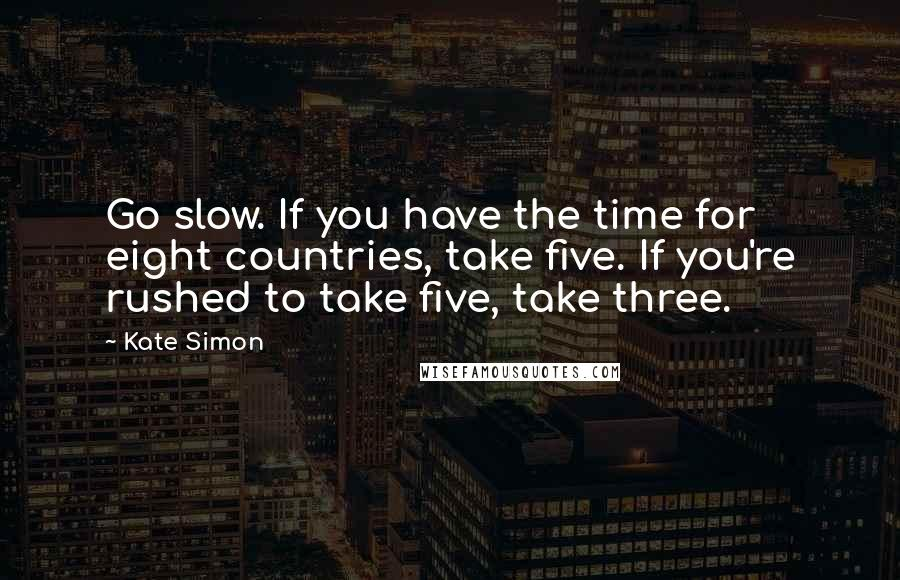 Kate Simon quotes: Go slow. If you have the time for eight countries, take five. If you're rushed to take five, take three.