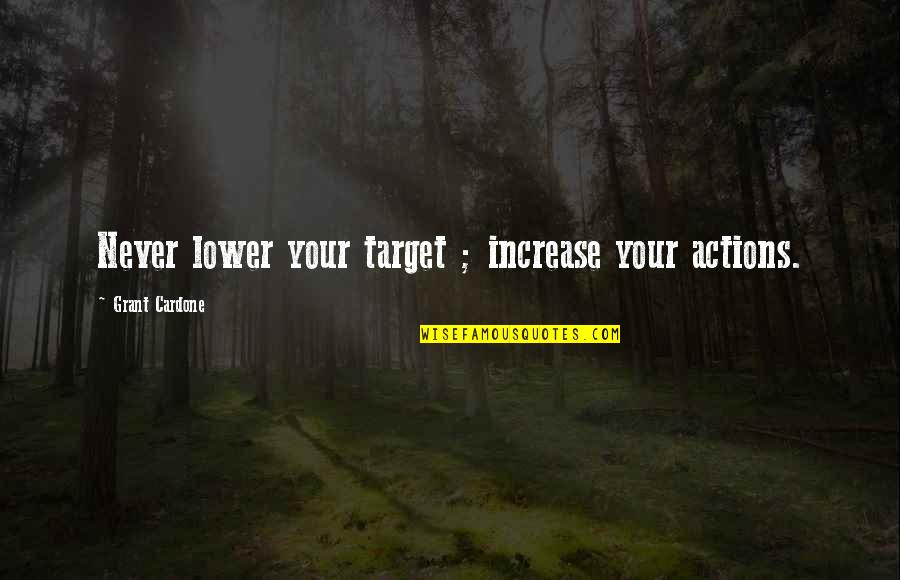 Kate Spade Agenda Quotes By Grant Cardone: Never lower your target ; increase your actions.