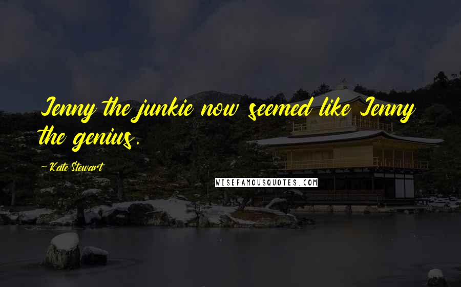 Kate Stewart quotes: Jenny the junkie now seemed like Jenny the genius.
